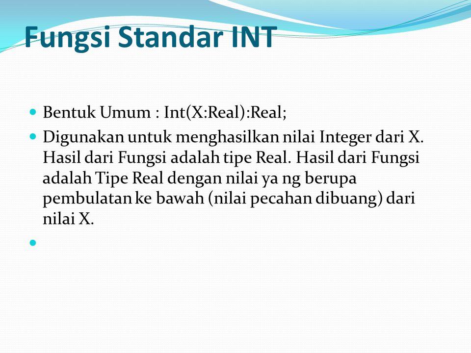 Fungsi Standar INT Bentuk Umum : Int(X:Real):Real; Digunakan untuk menghasilkan nilai Integer dari X.