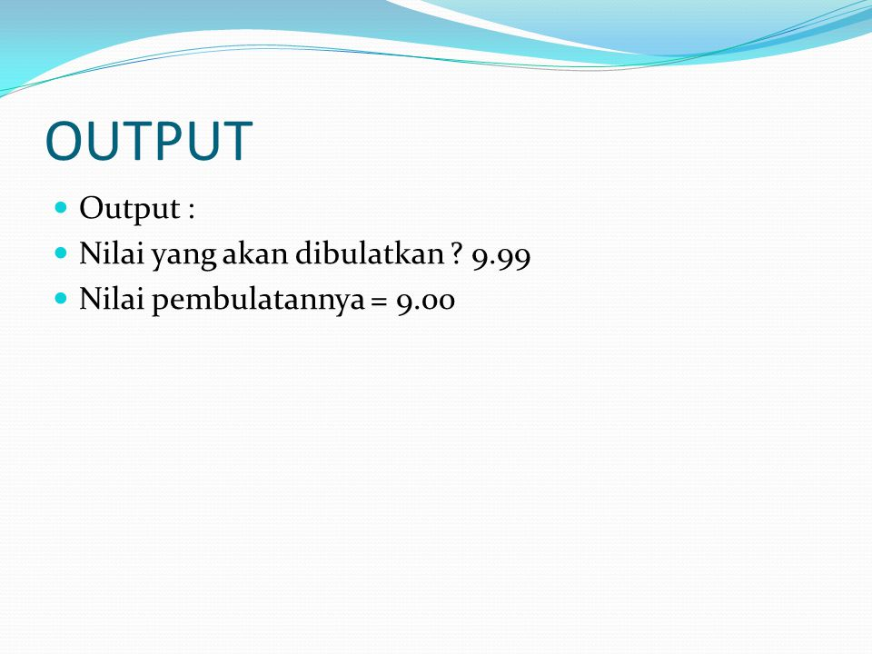 OUTPUT Output : Nilai yang akan dibulatkan 9.99 Nilai pembulatannya = 9.00