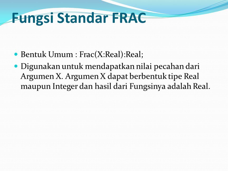Fungsi Standar FRAC Bentuk Umum : Frac(X:Real):Real; Digunakan untuk mendapatkan nilai pecahan dari Argumen X.
