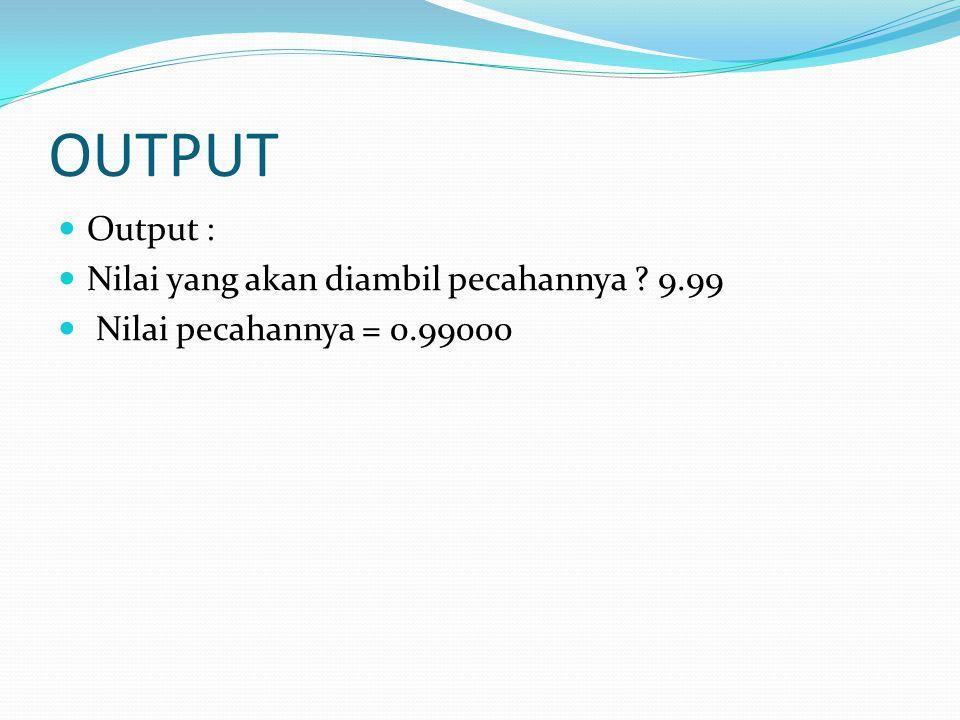 OUTPUT Output : Nilai yang akan diambil pecahannya 9.99 Nilai pecahannya = 0.99000