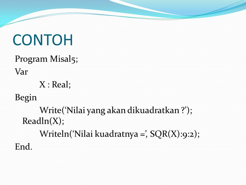 CONTOH Program Misal5; Var X : Real; Begin Write('Nilai yang akan dikuadratkan '); Readln(X); Writeln('Nilai kuadratnya =', SQR(X):9:2); End.