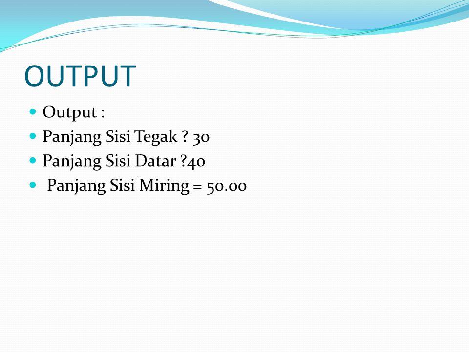 OUTPUT Output : Panjang Sisi Tegak 30 Panjang Sisi Datar 40 Panjang Sisi Miring = 50.00