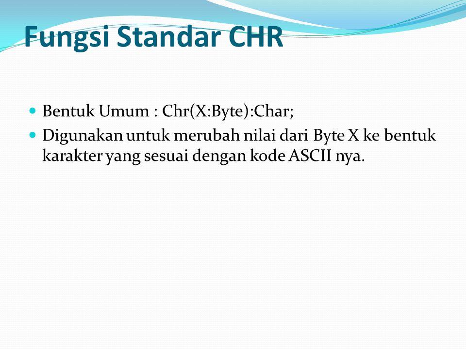 Fungsi Standar CHR Bentuk Umum : Chr(X:Byte):Char; Digunakan untuk merubah nilai dari Byte X ke bentuk karakter yang sesuai dengan kode ASCII nya.
