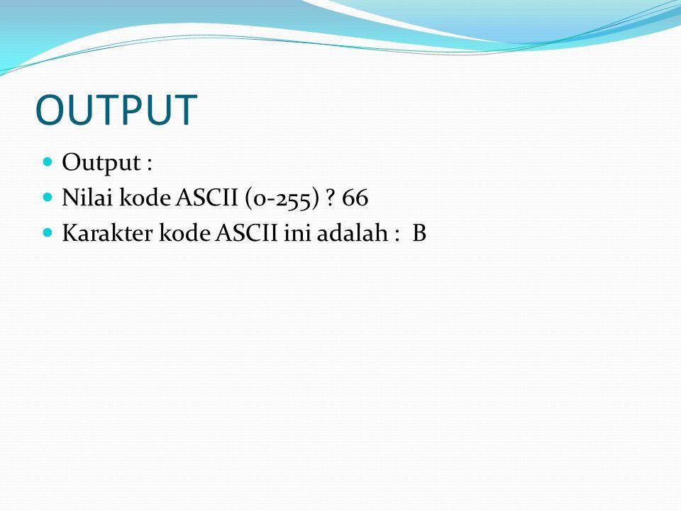 OUTPUT Output : Nilai kode ASCII (0-255) 66 Karakter kode ASCII ini adalah : B