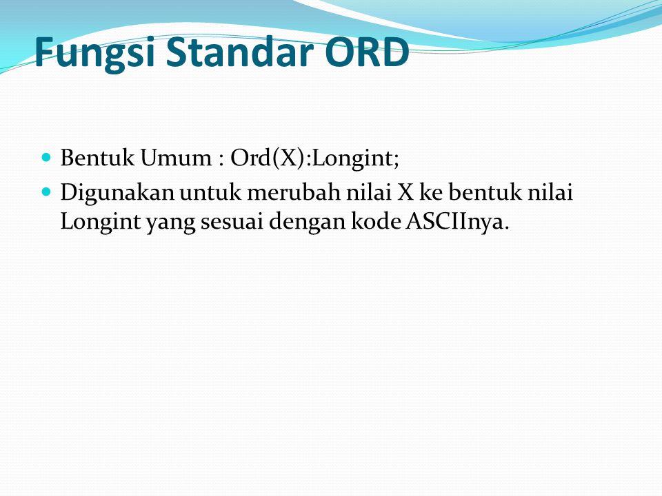 Fungsi Standar ORD Bentuk Umum : Ord(X):Longint; Digunakan untuk merubah nilai X ke bentuk nilai Longint yang sesuai dengan kode ASCIInya.