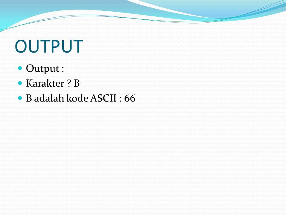 OUTPUT Output : Karakter B B adalah kode ASCII : 66
