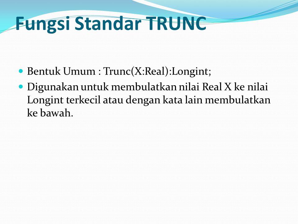 Fungsi Standar TRUNC Bentuk Umum : Trunc(X:Real):Longint; Digunakan untuk membulatkan nilai Real X ke nilai Longint terkecil atau dengan kata lain membulatkan ke bawah.