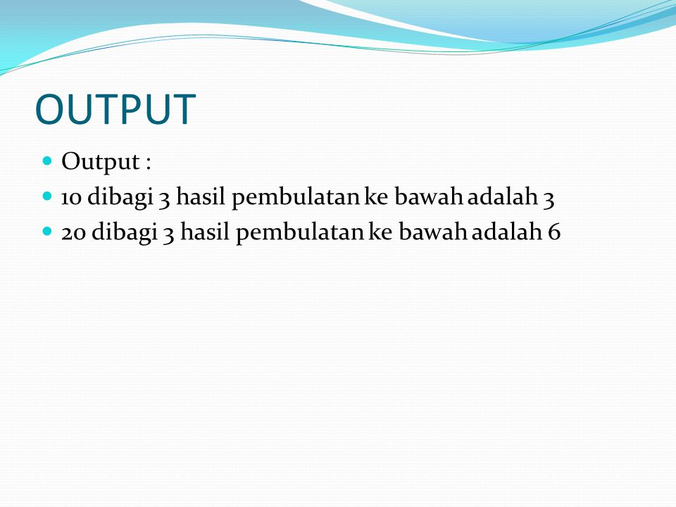 OUTPUT Output : 10 dibagi 3 hasil pembulatan ke bawah adalah 3 20 dibagi 3 hasil pembulatan ke bawah adalah 6