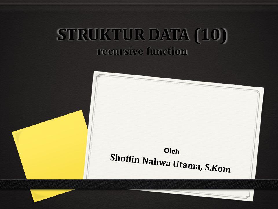 STRUKTUR DATA (10) recursive function Oleh Shoffin Nahwa Utama, S.Kom