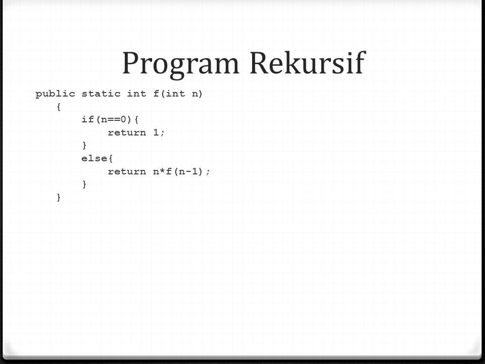 Program Rekursif public static int f(int n) { if(n==0){ return 1; } else{ return n*f(n-1); }