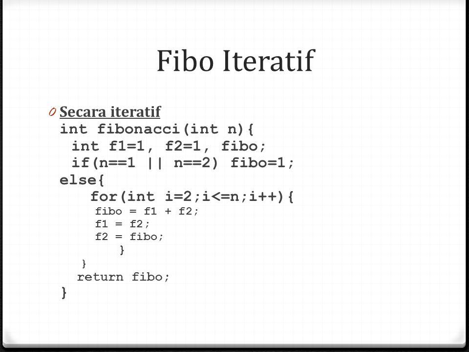 Fibo Iteratif 0 Secara iteratif int fibonacci(int n){ int f1=1, f2=1, fibo; if(n==1 || n==2) fibo=1; else{ for(int i=2;i<=n;i++){ fibo = f1 + f2; f1 =