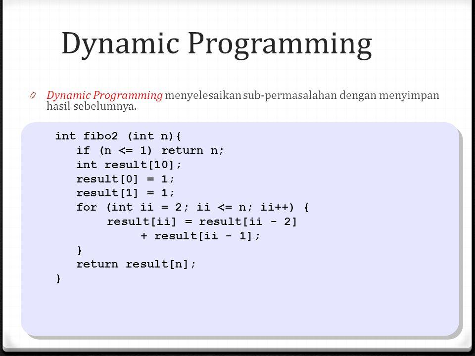 Dynamic Programming 0 Dynamic Programming menyelesaikan sub-permasalahan dengan menyimpan hasil sebelumnya. int fibo2 (int n){ if (n <= 1) return n; i