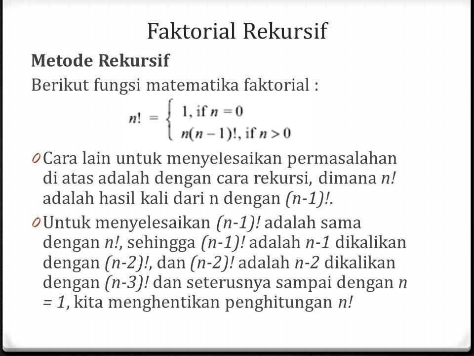 Faktorial Rekursif Metode Rekursif Berikut fungsi matematika faktorial : 0 Cara lain untuk menyelesaikan permasalahan di atas adalah dengan cara rekur