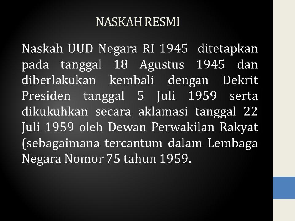 NASKAH RESMI Naskah UUD Negara RI 1945 ditetapkan pada tanggal 18 Agustus 1945 dan diberlakukan kembali dengan Dekrit Presiden tanggal 5 Juli 1959 serta dikukuhkan secara aklamasi tanggal 22 Juli 1959 oleh Dewan Perwakilan Rakyat (sebagaimana tercantum dalam Lembaga Negara Nomor 75 tahun 1959.