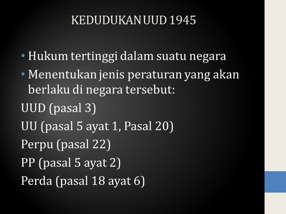 KEDUDUKAN UUD 1945 Hukum tertinggi dalam suatu negara Menentukan jenis peraturan yang akan berlaku di negara tersebut: UUD (pasal 3) UU (pasal 5 ayat 1, Pasal 20) Perpu (pasal 22) PP (pasal 5 ayat 2) Perda (pasal 18 ayat 6)
