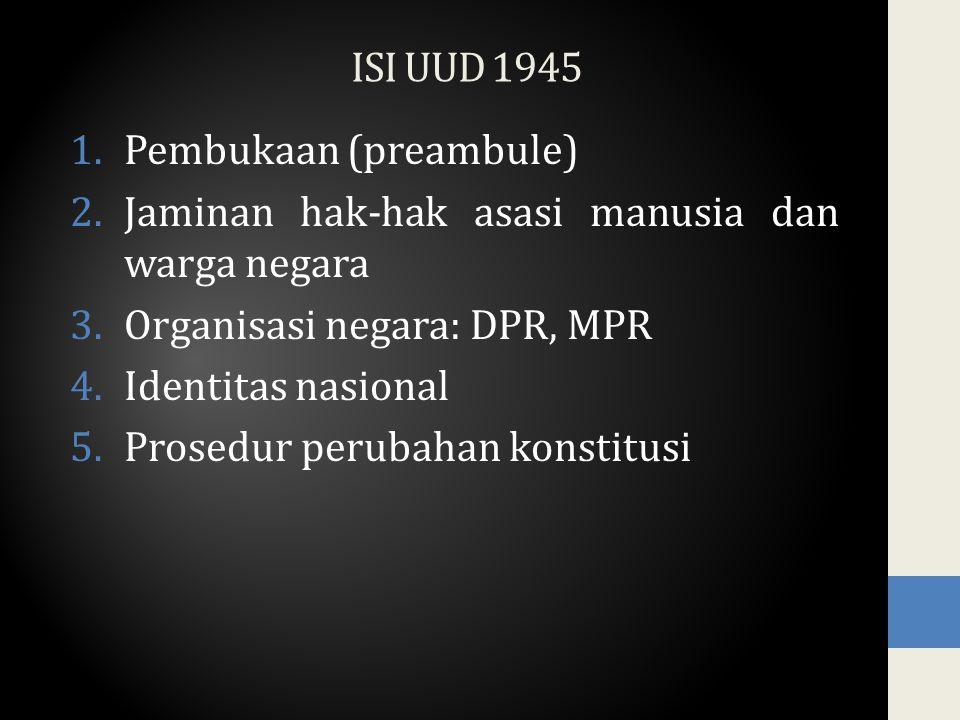 ISI UUD 1945 1.Pembukaan (preambule) 2.Jaminan hak-hak asasi manusia dan warga negara 3.Organisasi negara: DPR, MPR 4.Identitas nasional 5.Prosedur perubahan konstitusi