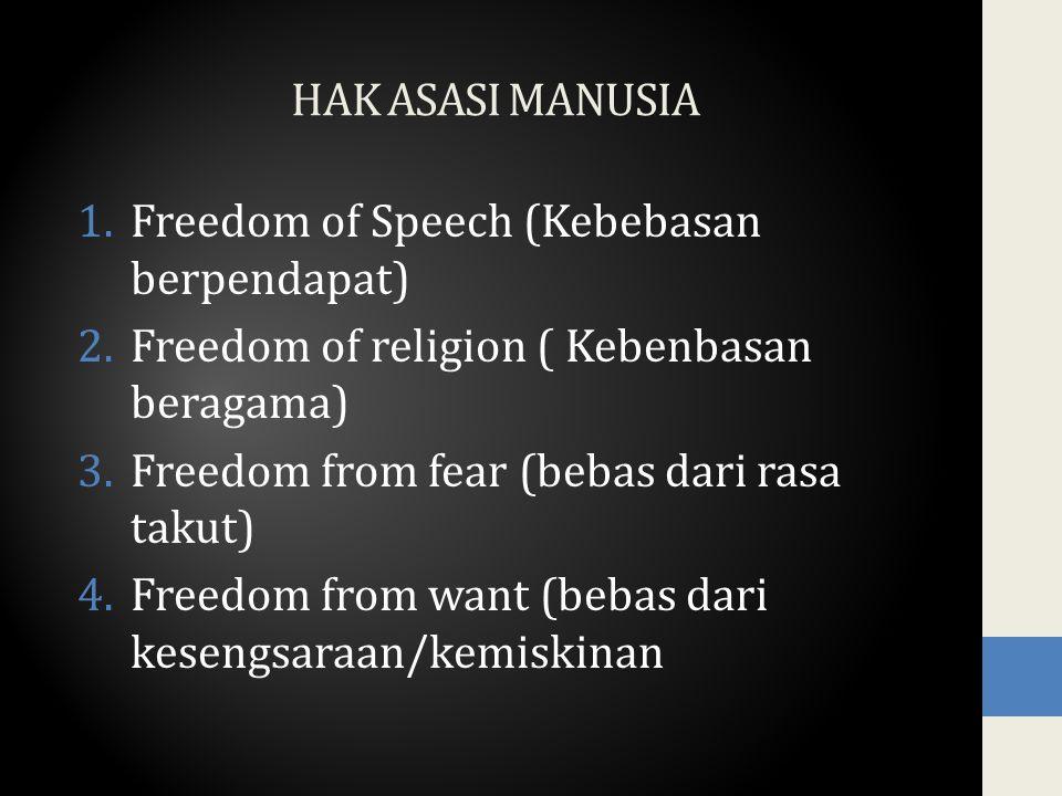 HAK ASASI MANUSIA 1.Freedom of Speech (Kebebasan berpendapat) 2.Freedom of religion ( Kebenbasan beragama) 3.Freedom from fear (bebas dari rasa takut) 4.Freedom from want (bebas dari kesengsaraan/kemiskinan
