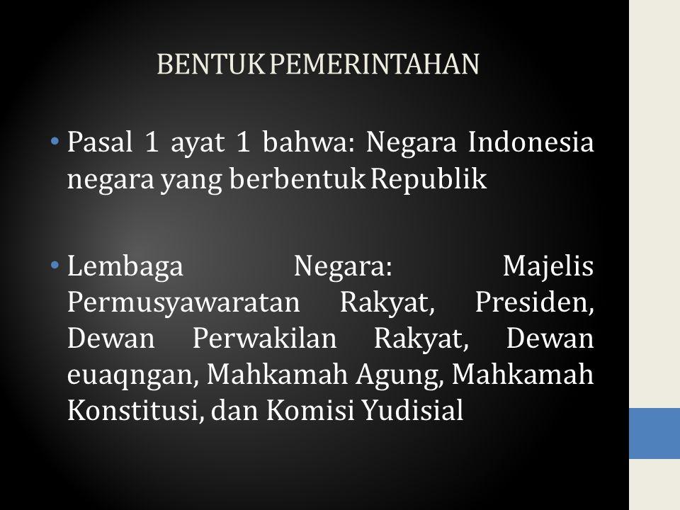 BENTUK PEMERINTAHAN Pasal 1 ayat 1 bahwa: Negara Indonesia negara yang berbentuk Republik Lembaga Negara: Majelis Permusyawaratan Rakyat, Presiden, Dewan Perwakilan Rakyat, Dewan euaqngan, Mahkamah Agung, Mahkamah Konstitusi, dan Komisi Yudisial