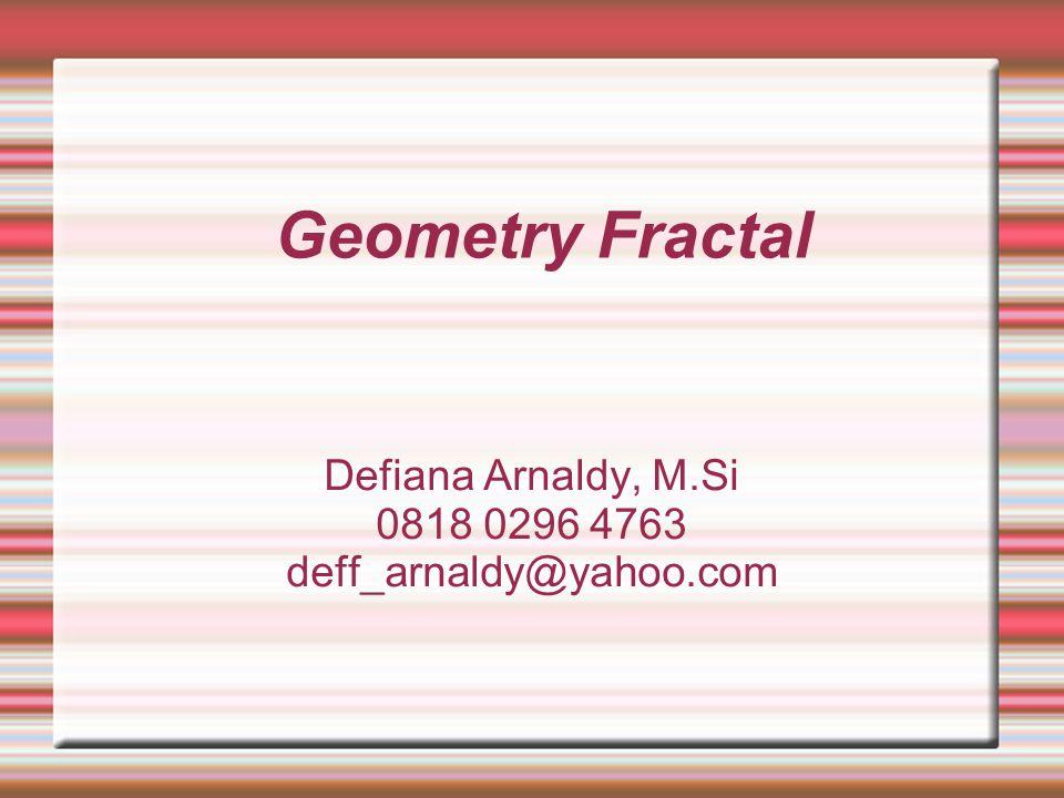 Geometry Fractal Defiana Arnaldy, M.Si 0818 0296 4763 deff_arnaldy@yahoo.com