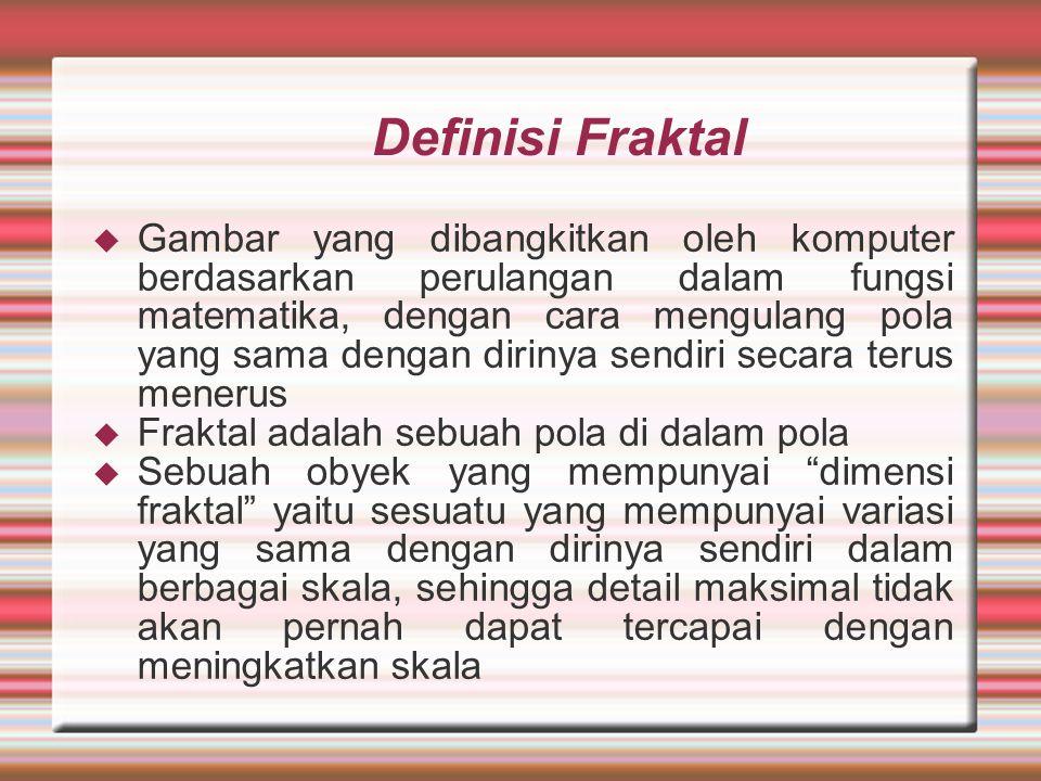 Definisi Fraktal  Gambar yang dibangkitkan oleh komputer berdasarkan perulangan dalam fungsi matematika, dengan cara mengulang pola yang sama dengan