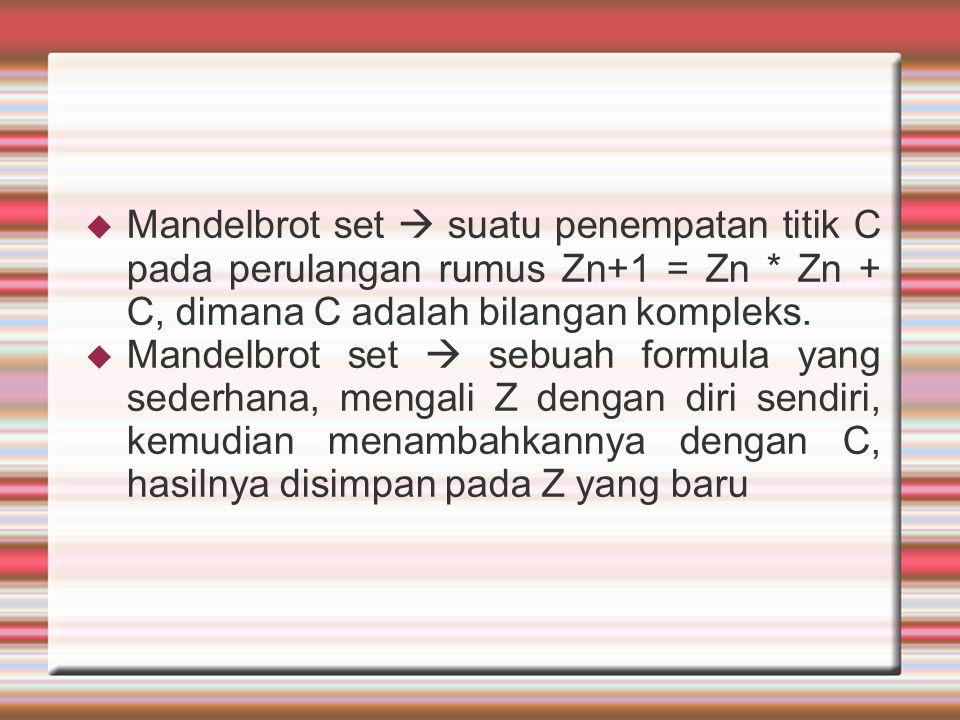  Mandelbrot set  suatu penempatan titik C pada perulangan rumus Zn+1 = Zn * Zn + C, dimana C adalah bilangan kompleks.  Mandelbrot set  sebuah for