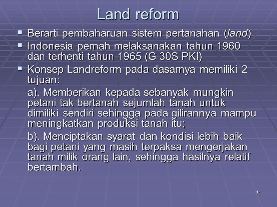 13 Land reform  Berarti pembaharuan sistem pertanahan (land)  Indonesia pernah melaksanakan tahun 1960 dan terhenti tahun 1965 (G 30S PKI)  Konsep Landreform pada dasarnya memiliki 2 tujuan: a).