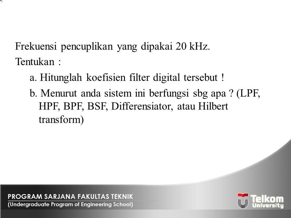 Frekuensi pencuplikan yang dipakai 20 kHz. Tentukan : a. Hitunglah koefisien filter digital tersebut ! b. Menurut anda sistem ini berfungsi sbg apa ?
