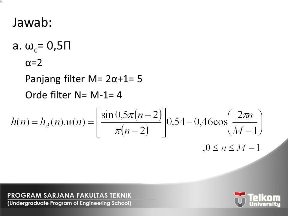 Jawab: a. ω c = 0,5Π α=2 Panjang filter M= 2α+1= 5 Orde filter N= M-1= 4