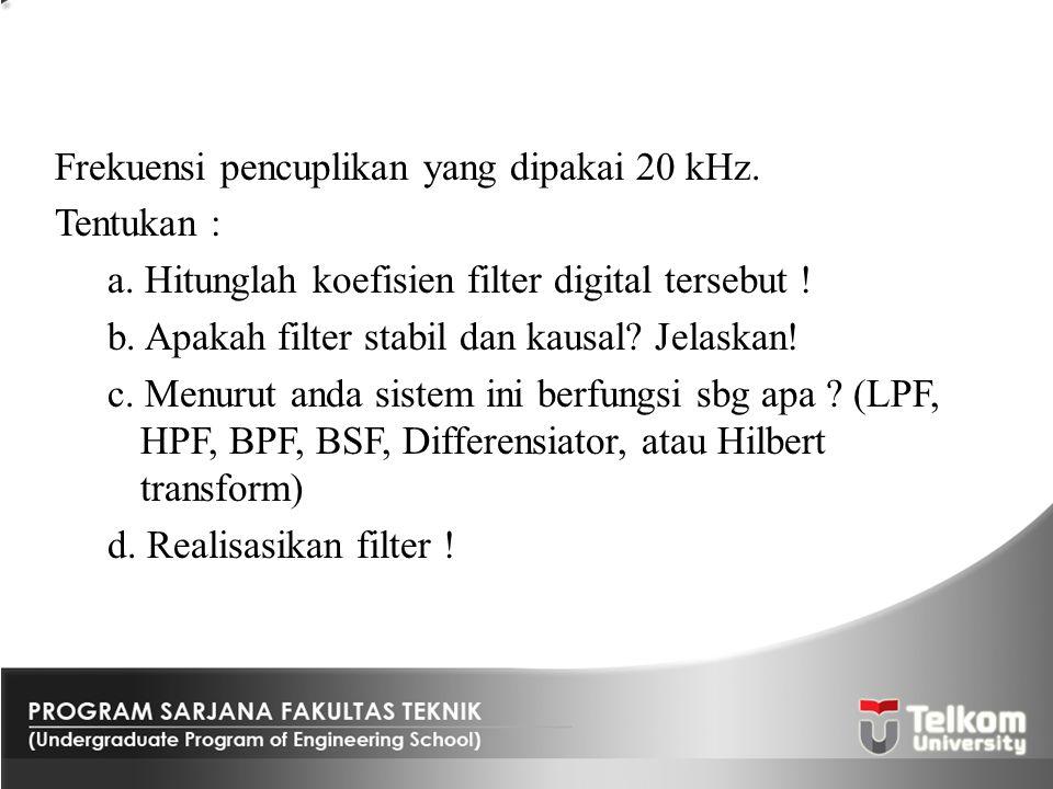 Frekuensi pencuplikan yang dipakai 20 kHz. Tentukan : a. Hitunglah koefisien filter digital tersebut ! b. Apakah filter stabil dan kausal? Jelaskan! c