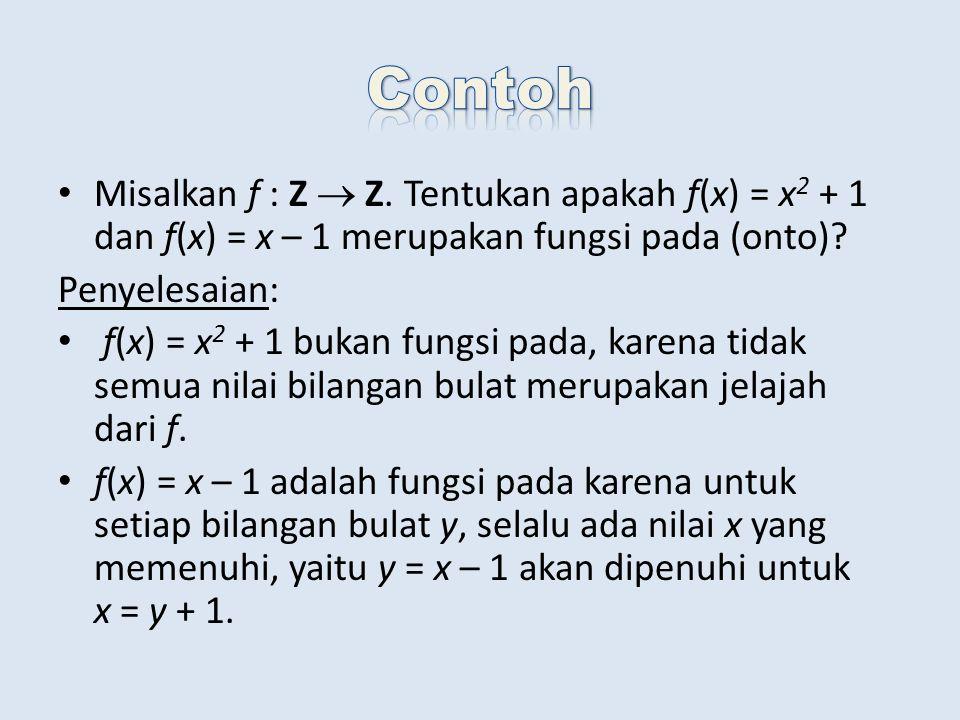 Misalkan f : Z  Z. Tentukan apakah f(x) = x 2 + 1 dan f(x) = x – 1 merupakan fungsi pada (onto)? Penyelesaian: f(x) = x 2 + 1 bukan fungsi pada, kare