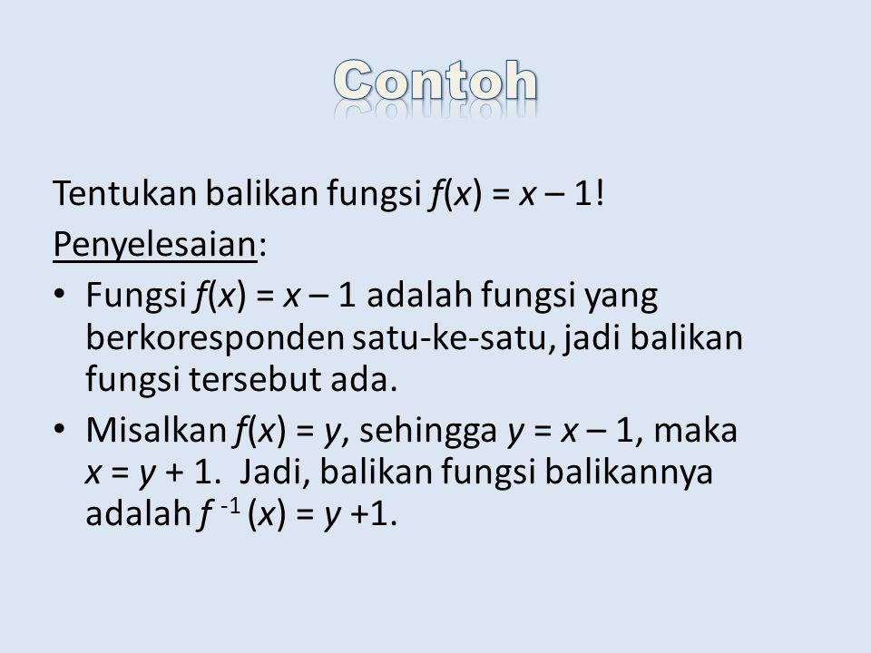 Tentukan balikan fungsi f(x) = x – 1! Penyelesaian: Fungsi f(x) = x – 1 adalah fungsi yang berkoresponden satu-ke-satu, jadi balikan fungsi tersebut a