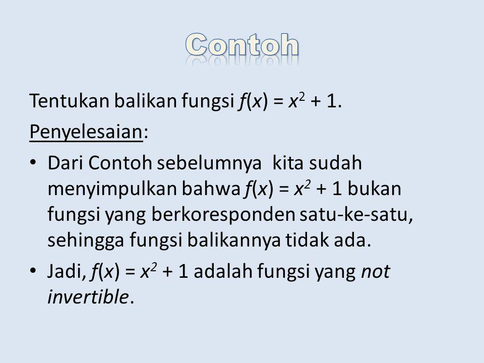 Tentukan balikan fungsi f(x) = x 2 + 1. Penyelesaian: Dari Contoh sebelumnya kita sudah menyimpulkan bahwa f(x) = x 2 + 1 bukan fungsi yang berkorespo