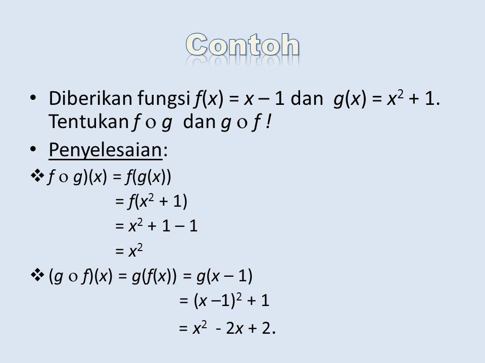 Diberikan fungsi f(x) = x – 1 dan g(x) = x 2 + 1. Tentukan f  g dan g  f ! Penyelesaian:  f  g)(x) = f(g(x)) = f(x 2 + 1) = x 2 + 1 – 1 = x 2  (g