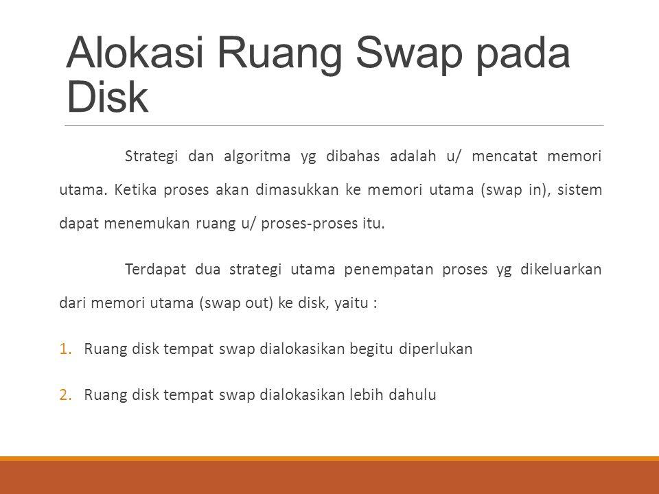 Alokasi Ruang Swap pada Disk Strategi dan algoritma yg dibahas adalah u/ mencatat memori utama. Ketika proses akan dimasukkan ke memori utama (swap in