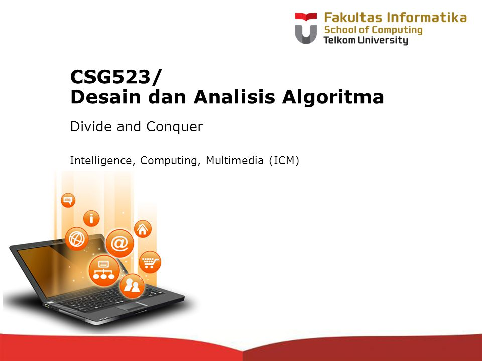 12-CRS-0106 REVISED 8 FEB 2013 CSG523/ Desain dan Analisis Algoritma Divide and Conquer Intelligence, Computing, Multimedia (ICM)