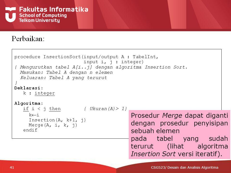 12-CRS-0106 REVISED 8 FEB 2013 41 CSG523/ Desain dan Analisis Algoritma Prosedur Merge dapat diganti dengan prosedur penyisipan sebuah elemen pada tabel yang sudah terurut (lihat algoritma Insertion Sort versi iteratif).