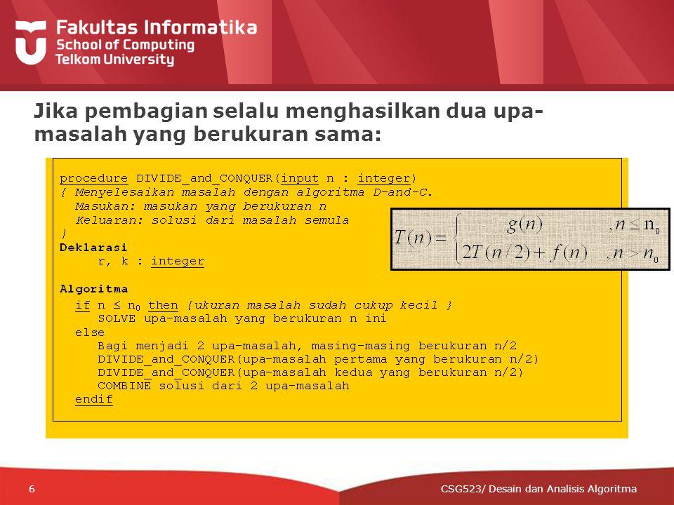 12-CRS-0106 REVISED 8 FEB 2013 6 Jika pembagian selalu menghasilkan dua upa- masalah yang berukuran sama: CSG523/ Desain dan Analisis Algoritma