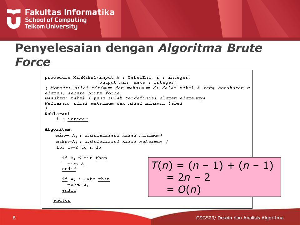 12-CRS-0106 REVISED 8 FEB 2013 8 Penyelesaian dengan Algoritma Brute Force CSG523/ Desain dan Analisis Algoritma T(n) = (n – 1) + (n – 1) = 2n – 2 = O(n)