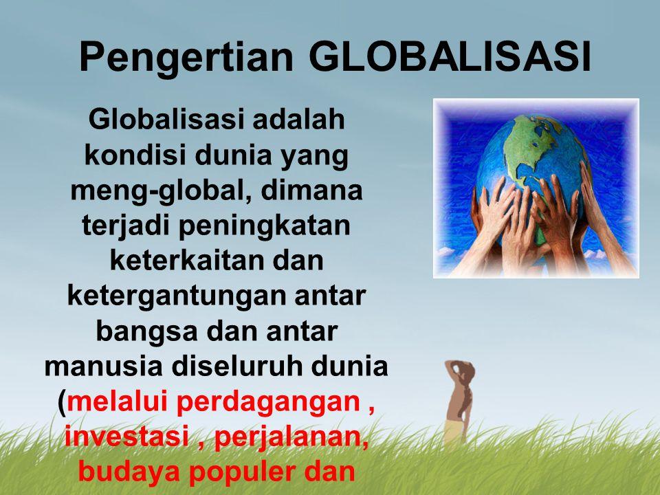 Pengertian GLOBALISASI Globalisasi adalah kondisi dunia yang meng-global, dimana terjadi peningkatan keterkaitan dan ketergantungan antar bangsa dan a