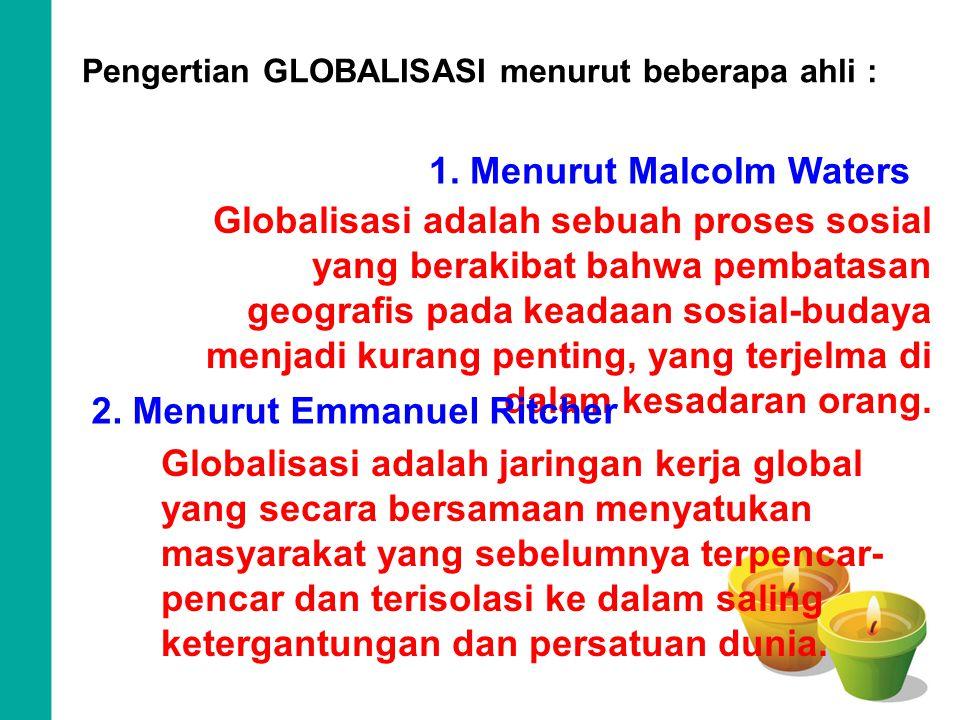 Pengertian GLOBALISASI menurut beberapa ahli : 1. Menurut Malcolm Waters Globalisasi adalah sebuah proses sosial yang berakibat bahwa pembatasan geogr