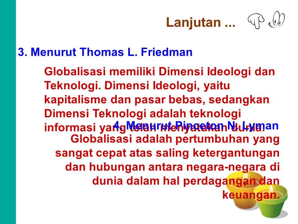Lanjutan... 3. Menurut Thomas L. Friedman Globalisasi memiliki Dimensi Ideologi dan Teknologi. Dimensi Ideologi, yaitu kapitalisme dan pasar bebas, se