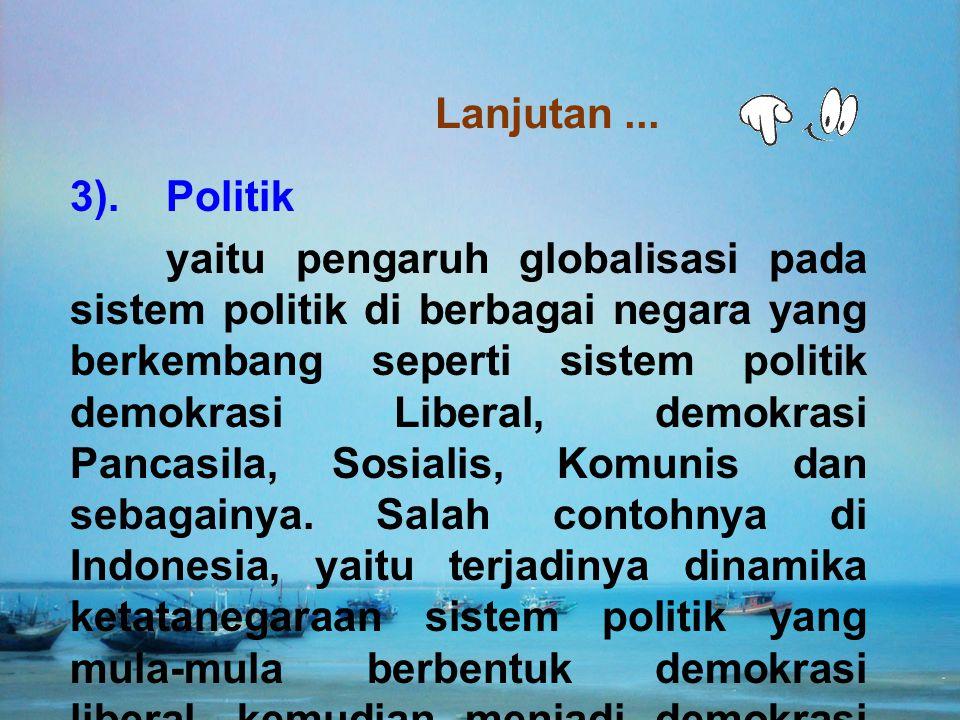 3).Politik yaitu pengaruh globalisasi pada sistem politik di berbagai negara yang berkembang seperti sistem politik demokrasi Liberal, demokrasi Panca