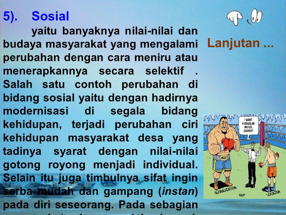 5). Sosial yaitu banyaknya nilai-nilai dan budaya masyarakat yang mengalami perubahan dengan cara meniru atau menerapkannya secara selektif. Salah sat