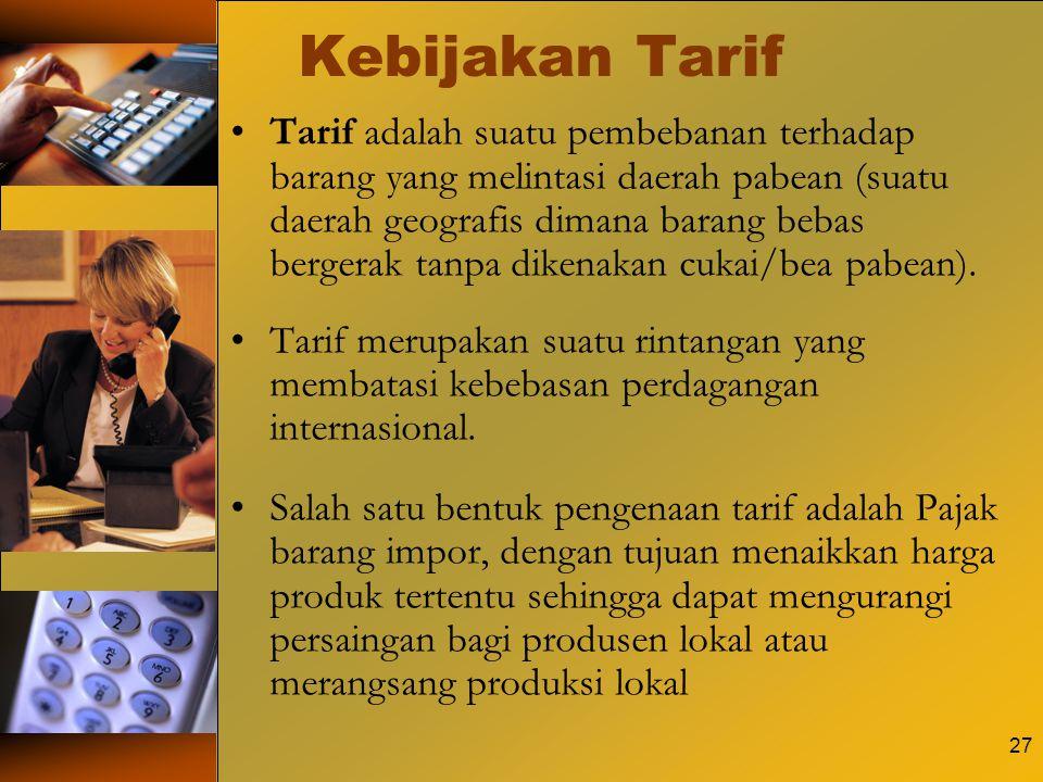 27 Kebijakan Tarif Tarif adalah suatu pembebanan terhadap barang yang melintasi daerah pabean (suatu daerah geografis dimana barang bebas bergerak tan