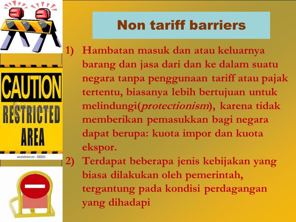 Non tariff barriers 1)Hambatan masuk dan atau keluarnya barang dan jasa dari dan ke dalam suatu negara tanpa penggunaan tariff atau pajak tertentu, bi