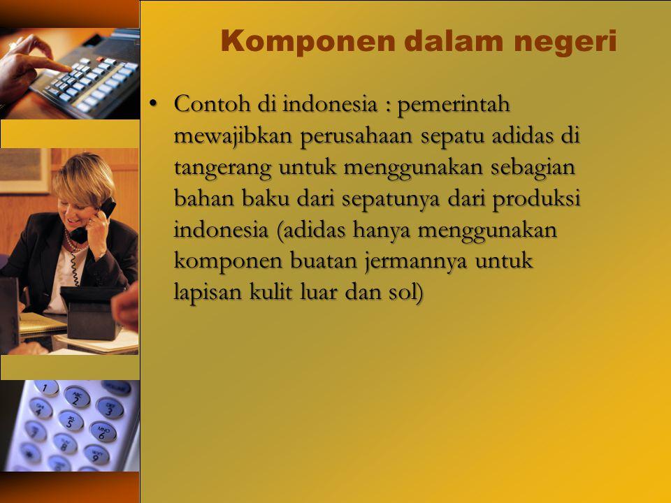 Komponen dalam negeri Contoh di indonesia : pemerintah mewajibkan perusahaan sepatu adidas di tangerang untuk menggunakan sebagian bahan baku dari sep