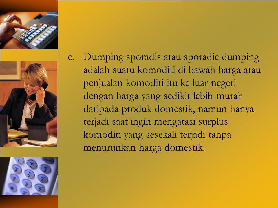 c.Dumping sporadis atau sporadic dumping adalah suatu komoditi di bawah harga atau penjualan komoditi itu ke luar negeri dengan harga yang sedikit leb