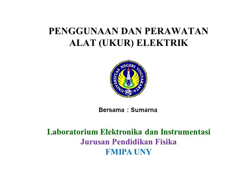 PENGGUNAAN DAN PERAWATAN ALAT (UKUR) ELEKTRIK Laboratorium Elektronika dan Instrumentasi Jurusan Pendidikan Fisika FMIPA UNY Bersama : Sumarna