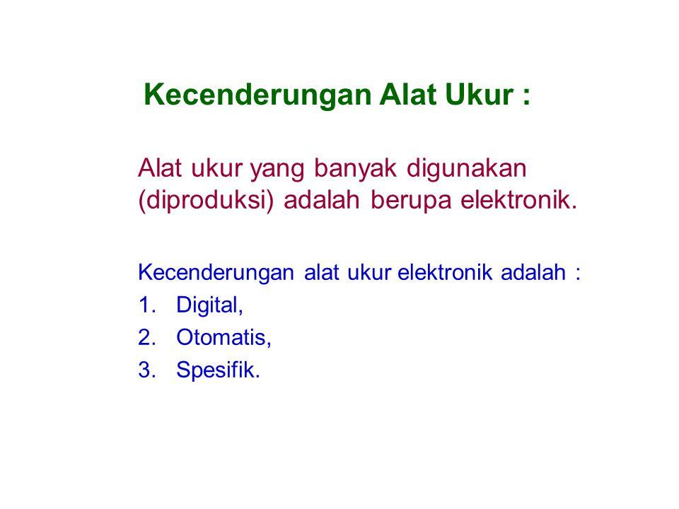 Kecenderungan Alat Ukur : Alat ukur yang banyak digunakan (diproduksi) adalah berupa elektronik. Kecenderungan alat ukur elektronik adalah : 1.Digital