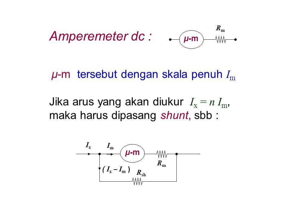 μ-m RmRm μ-m tersebut dengan skala penuh I m Jika arus yang akan diukur I x = n I m, maka harus dipasang shunt, sbb : μ-m RmRm R sh ImIm IxIx ( I x –
